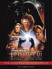 Revenge of the Sith: Illustrated Screenplay: Star Wars: Episode III ebook by George Lucas