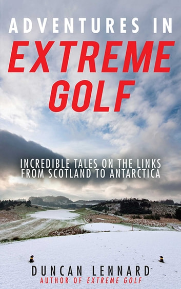 Adventures in Extreme Golf - Incredible Tales on the Links from Scotland to Antarctica eBook by Duncan Lennard