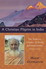 A Christian Pilgrim in India - The Spiritual Journey of Swami Abhishiktananda (Henri Le Saux) ebook by Harry Oldmeadow