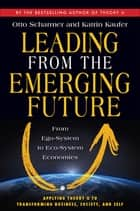 Leading from the Emerging Future - From Ego-System to Eco-System Economies eBook by Otto Scharmer, Katrin Kaufer
