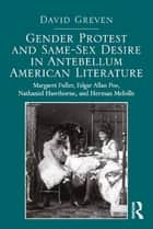 Gender Protest and Same-Sex Desire in Antebellum American Literature - Margaret Fuller, Edgar Allan Poe, Nathaniel Hawthorne, and Herman Melville eBook by David Greven