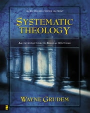 Systematic Theology: An Introduction to Biblical Doctrine - An Introduction to Biblical Doctrine ebook by Wayne Grudem