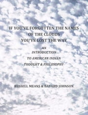 If You've Forgotten The Names Of The Clouds, You've Lost Your Way - An Introduction to American Indian Thought and Philosophy ebook by Russell Means,Bayard Johnson