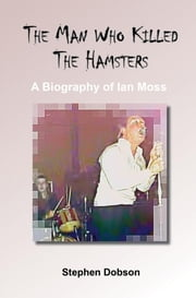 The Man Who Killed the Hamsters - A Biography of Ian Moss ebook by Dobson, Stephen