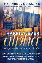 Happily Ever Alpha - Sexy Shifters, Wickedly Cool Witches, Werewolves, Vampires, Gargoyles, Demons, Psychics, & More! ebook by Rebecca Hamilton, Sarah Makela , Sylvia Frost, Michele Bardsley, JC Andrijeski, Steffanie Holmes, Conner Kressley,Elle Thorne, Alexia Purdy, Ambrielle Kirk, Amy Lee Burgess, Angel Lawson, Rozlyn Sparks, Tasha Black, Kim Faulks,K. de Long, April Aasheim, Jesi Lea Ryan, Rainy Kaye, L.B. Gilbert, J.E. Taylor, Aimee Easterling