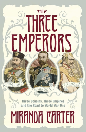 The Three Emperors - Three Cousins, Three Empires and the Road to World War One eBook by Miranda Carter