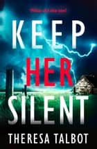 Keep Her Silent - A totally gripping thriller with a twist you won't see coming ebook by Theresa Talbot