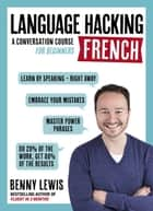 LANGUAGE HACKING FRENCH (Learn How to Speak French - Right Away) - A Conversation Course for Beginners ebook by Benny Lewis