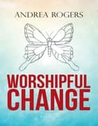 Worshipful Change ebook by Andrea Rogers