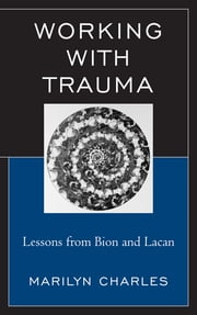 Working with Trauma - Lessons from Bion and Lacan ebook by Marilyn Charles