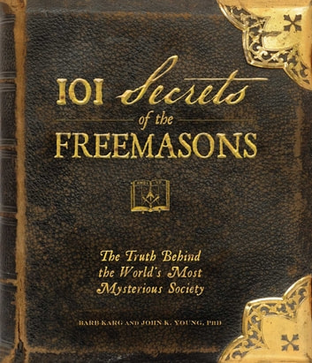 101 Secrets of the Freemasons - The Truth Behind the World's Most Mysterious Society ebook by Barb Karg,John K Young