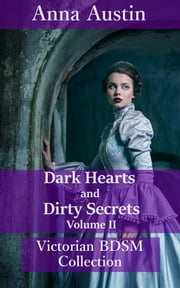 Dark Hearts and Dirty Secrets - Volume II - Victorian BDSM Collection ebook by Anna Austin