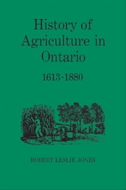 History of Agriculture in Ontario 1613-1880 ebook by Robert Jones, Fred Landon