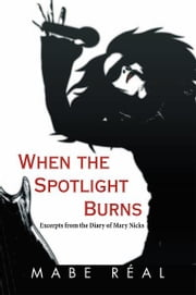 When the Spotlight Burns - Excerpts from the Diary of Mary Nicks ebook by Mabe Réal