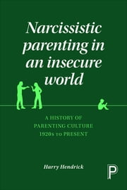 Narcissistic parenting in an insecure world - A history of parenting culture 1920s to present ebook by Harry Hendrick