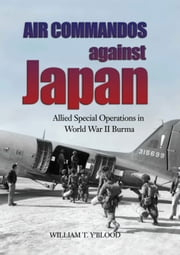 Air Commandos Against Japan - Allied Special Operations in World War II Burma ebook by William T. Y'Blood