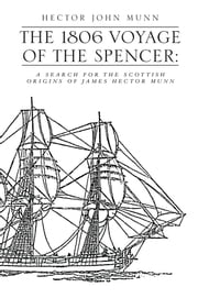 THE 1806 VOYAGE OF THE SPENCER: - A SEARCH FOR THE SCOTTISH ORIGINS OF JAMES HECTOR MUNN ebook by HECTOR JOHN MUNN