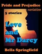 Love and Mr Darcy: Pride and Prejudice variation five stories ebook by Bella Springfield