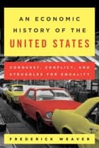 An Economic History of the United States - Conquest, Conflict, and Struggles for Equality ebook by Frederick S. Weaver