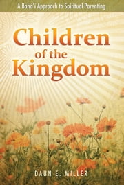 Children of the Kingdom - A Bahai Approach to Spiritual Parenting ebook by Daun E. Miller