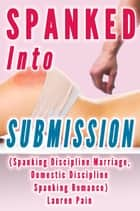 Spanked Into Submission (Spanking Discipline Marriage, Domestic Discipline Spanking Romance) - Husband Spanks Wife ebook by Lauren Pain