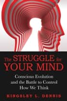 The Struggle for Your Mind - Conscious Evolution and the Battle to Control How We Think ebook by Kingsley L. Dennis