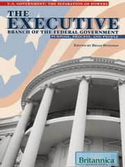 The Executive Branch of the Federal Government - Purpose, Process, and People ebook by Britannica Educational Publishing,Duignan,Brian