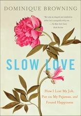 Slow Love - How I Lost My Job, Put on My Pajamas, and Found Happiness ebook by Dominique Browning