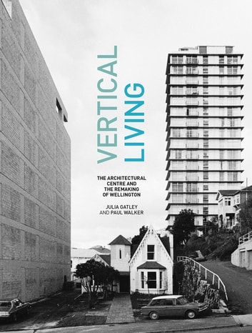 Vertical Living - The Architectural Centre and the Remaking of Wellington ebook by Julia Gatley