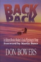 Back of the Pack - An Iditarod Rookie Musher's Alaska Pilgrimage to Nome ebook by Don Bowers, Martin Buser