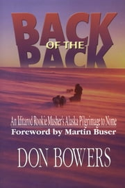 Back of the Pack - An Iditarod Rookie Musher's Alaska Pilgrimage to Nome ebook by Don Bowers,Martin Buser
