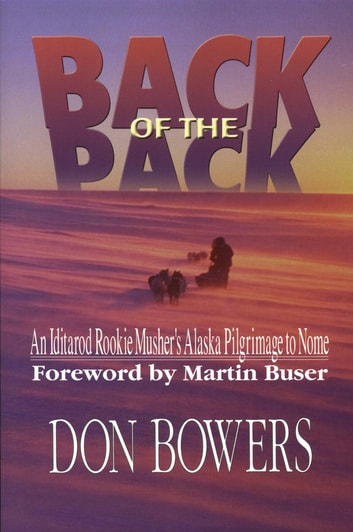 Back of the Pack - An Iditarod Rookie Musher's Alaska Pilgrimage to Nome ebook by Don Bowers
