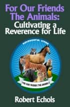 For Our Friends the Animals: Cultivating a Reverence for Life ebook by Robert Echols
