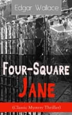 Four-Square Jane (Classic Mystery Thriller) - A British Mystery Novel from the prolific author known for the creation of King Kong, The Four Just Men, Detective Sgt. Elk, Educated Evans, Smithy and Nobby, The Black Abbot & The Daffodil Murder ebook by Edgar Wallace