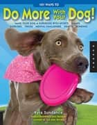 101 Ways to Do More with Your Dog: Make Your Dog a Superdog with Sports, Games, Exercises, Tricks, Mental Challenges, Crafts, and Bondi ebook by Kyra Sundance