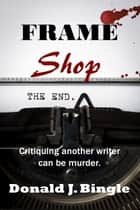 Frame Shop - Critiquing Another Writer Can Be Murder ebook by Donald J. Bingle
