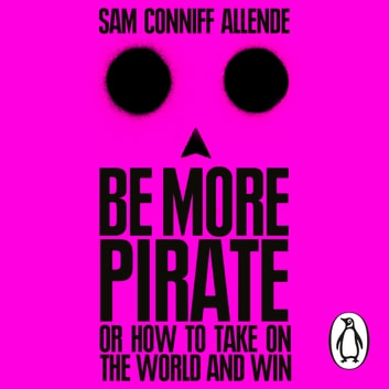 Be More Pirate - Or How to Take On the World and Win audiobook by Sam Conniff Allende