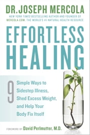 Effortless Healing - 9 Simple Ways to Sidestep Illness, Shed Excess Weight, and Help Your Body Fix Itself ebook by Dr. Joseph Mercola,David Perlmutter, M.D.