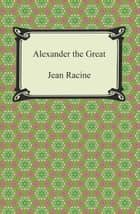 Alexander the Great ebook by Jean Racine