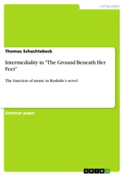 Intermediality in 'The Ground Beneath Her Feet' - The function of music in Rushdie's novel ebook by Thomas Schachtebeck