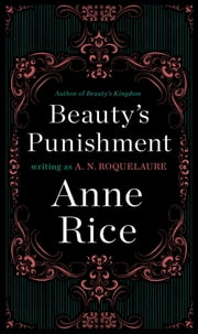 Beauty's Punishment - A Novel ebook by A. N. Roquelaure,Anne Rice