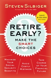 Retire Early? Make the SMART Choices - Take it Now or Later? ebook by Steven A. Silbiger