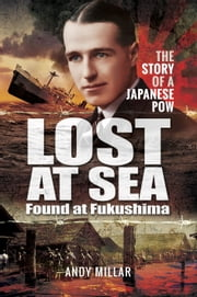 Lost at Sea Found at Fukushima - The Story of a Japanese POW ebook by Andy  Millar