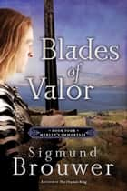 Blades of Valor - Book Four in the Merlin's Immortals series ebook by Sigmund Brouwer