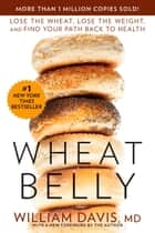 Wheat Belly - Lose the Wheat, Lose the Weight, and Find Your Path Back to Health ebook by William Davis