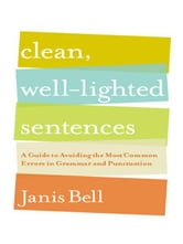 Clean, Well-Lighted Sentences: A Guide to Avoiding the Most Common Errors in Grammar and Punctuation ebook by Janis Bell