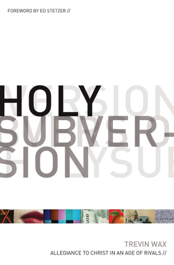 Holy Subversion (Foreword by Ed Stetzer): Allegiance to Christ in an Age of Rivals - Allegiance to Christ in an Age of Rivals ebook by Trevin Wax,Ed Stetzer