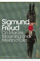 On Murder, Mourning and Melancholia ebook by Sigmund Freud