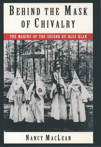 Behind the Mask of Chivalry - The Making of the Second Ku Klux Klan ebook by Nancy K. MacLean