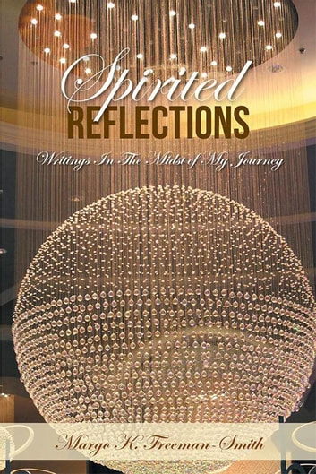 Spirited Reflections - Writings Amidst My Journey ebook by Margo K. Freeman-Smith